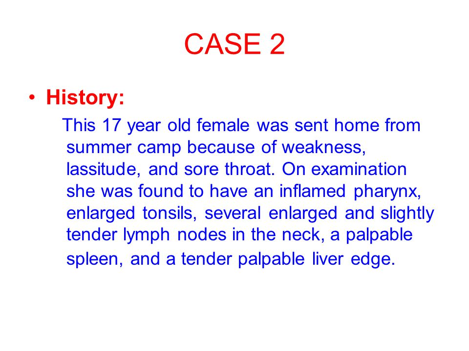 CASE 2 History: This 17 year old female was sent home from summer camp because of weakness, lassitude, and sore throat.