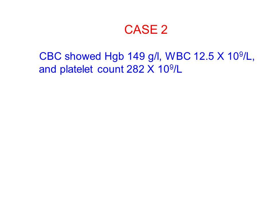 CBC showed Hgb 149 g/l, WBC 12.5 X 10 9 /L, and platelet count 282 X 10 9 /L CASE 2