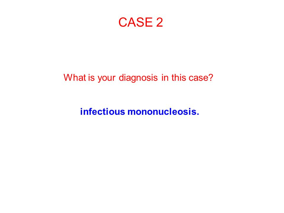 CASE 2 What is your diagnosis in this case? infectious mononucleosis.