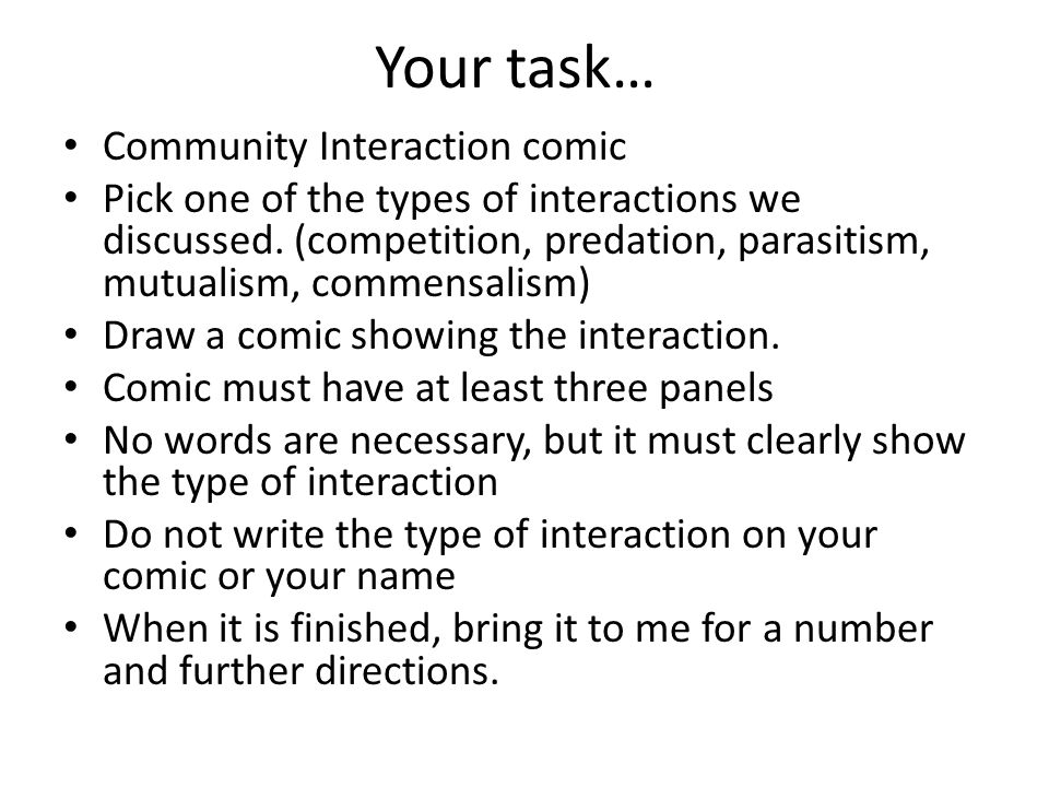 Your task… Community Interaction comic Pick one of the types of interactions we discussed. (competition, predation, parasitism, mutualism, commensalis
