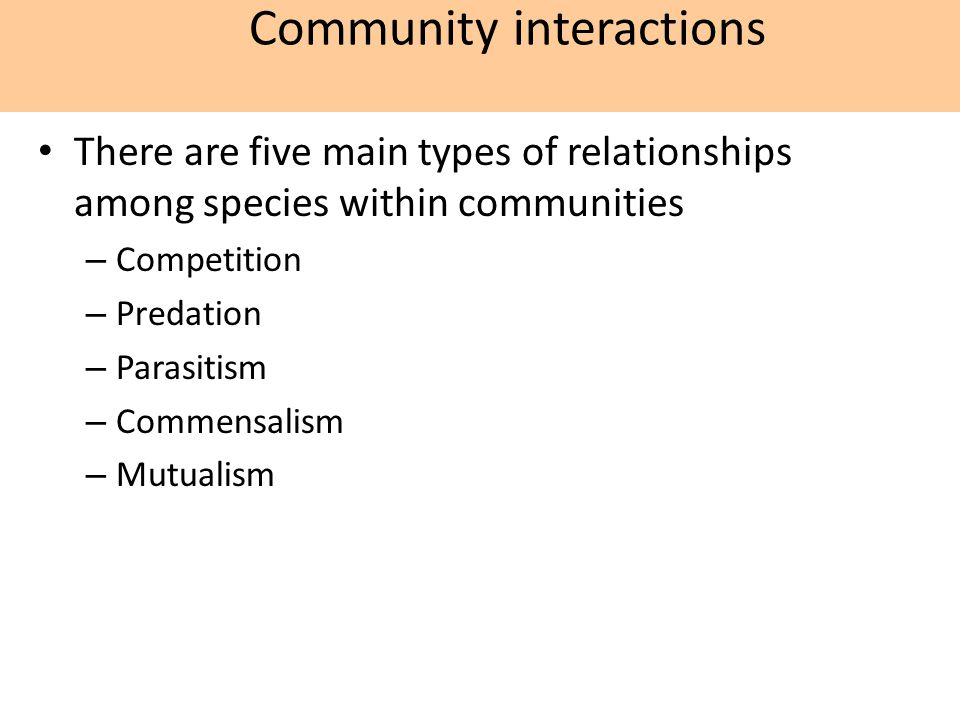 There are five main types of relationships among species within communities – Competition – Predation – Parasitism – Commensalism – Mutualism Communit