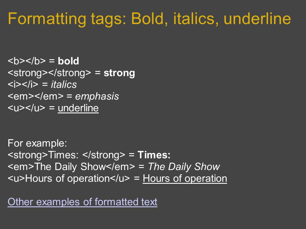 Formatting tags: Bold, italics, underline = bold = strong = italics = emphasis = underline For example: Times: = Times: The Daily Show = The Daily Show Hours of operation = Hours of operation Other examples of formatted text