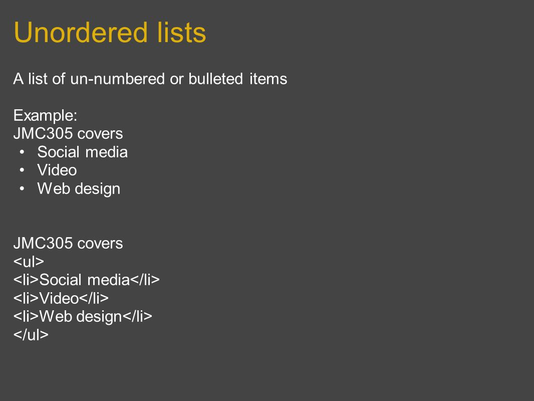 Unordered lists A list of un-numbered or bulleted items Example: JMC305 covers Social media Video Web design JMC305 covers Social media Video Web design