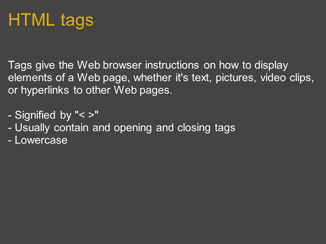 HTML tags Tags give the Web browser instructions on how to display elements of a Web page, whether it s text, pictures, video clips, or hyperlinks to other Web pages.
