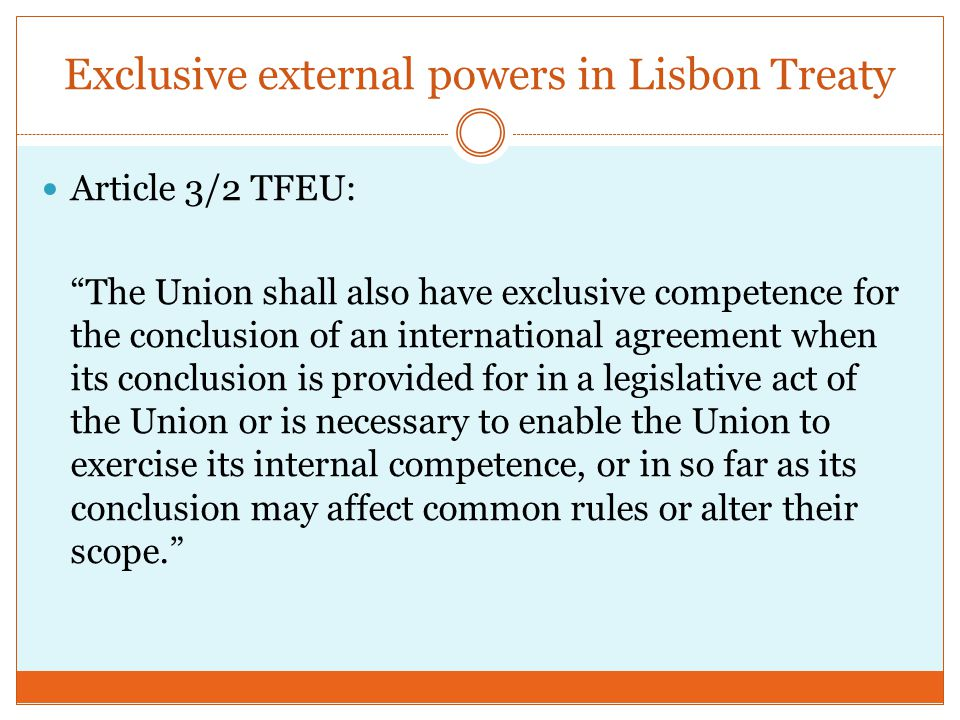 Exclusive external powers in Lisbon Treaty Article 3/2 TFEU: The Union shall also have exclusive competence for the conclusion of an international agreement when its conclusion is provided for in a legislative act of the Union or is necessary to enable the Union to exercise its internal competence, or in so far as its conclusion may affect common rules or alter their scope.