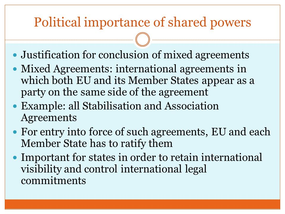 Political importance of shared powers Justification for conclusion of mixed agreements Mixed Agreements: international agreements in which both EU and its Member States appear as a party on the same side of the agreement Example: all Stabilisation and Association Agreements For entry into force of such agreements, EU and each Member State has to ratify them Important for states in order to retain international visibility and control international legal commitments