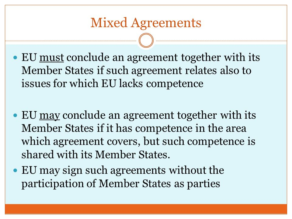 Mixed Agreements EU must conclude an agreement together with its Member States if such agreement relates also to issues for which EU lacks competence EU may conclude an agreement together with its Member States if it has competence in the area which agreement covers, but such competence is shared with its Member States.