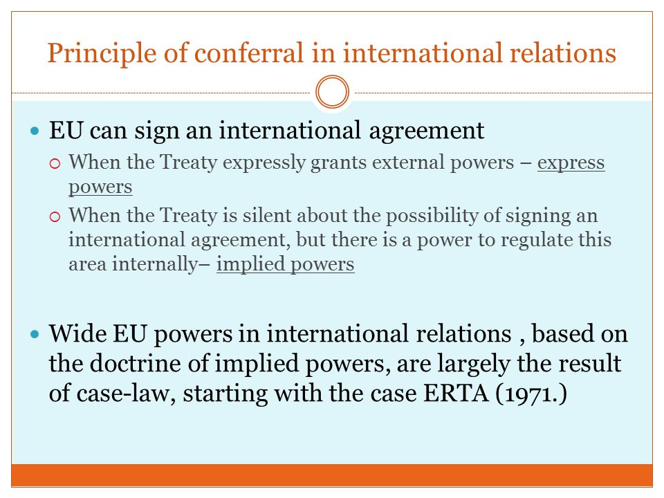 Principle of conferral in international relations EU can sign an international agreement  When the Treaty expressly grants external powers – express powers  When the Treaty is silent about the possibility of signing an international agreement, but there is a power to regulate this area internally– implied powers Wide EU powers in international relations, based on the doctrine of implied powers, are largely the result of case-law, starting with the case ERTA (1971.)