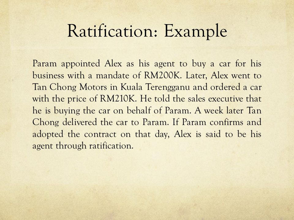 Ratification: Example Param appointed Alex as his agent to buy a car for his business with a mandate of RM200K. Later, Alex went to Tan Chong Motors i
