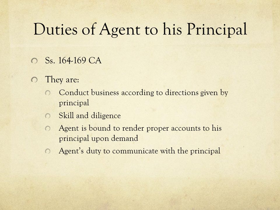 Duties of Agent to his Principal Ss. 164-169 CA They are: Conduct business according to directions given by principal Skill and diligence Agent is bou
