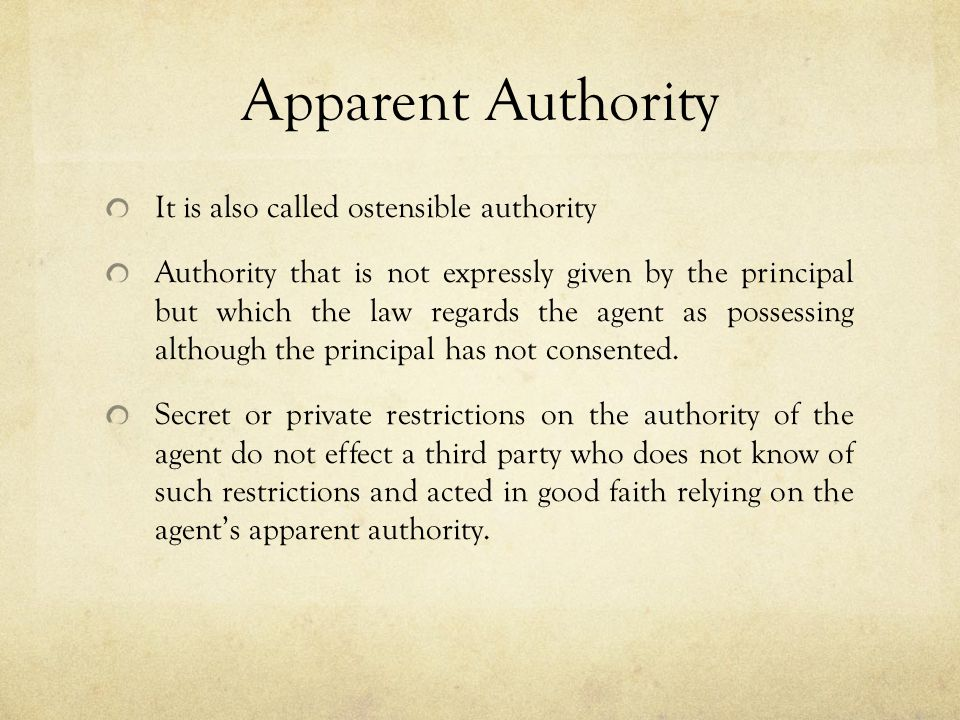 Apparent Authority It is also called ostensible authority Authority that is not expressly given by the principal but which the law regards the agent a