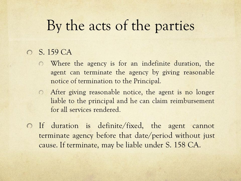 By the acts of the parties S. 159 CA Where the agency is for an indefinite duration, the agent can terminate the agency by giving reasonable notice of