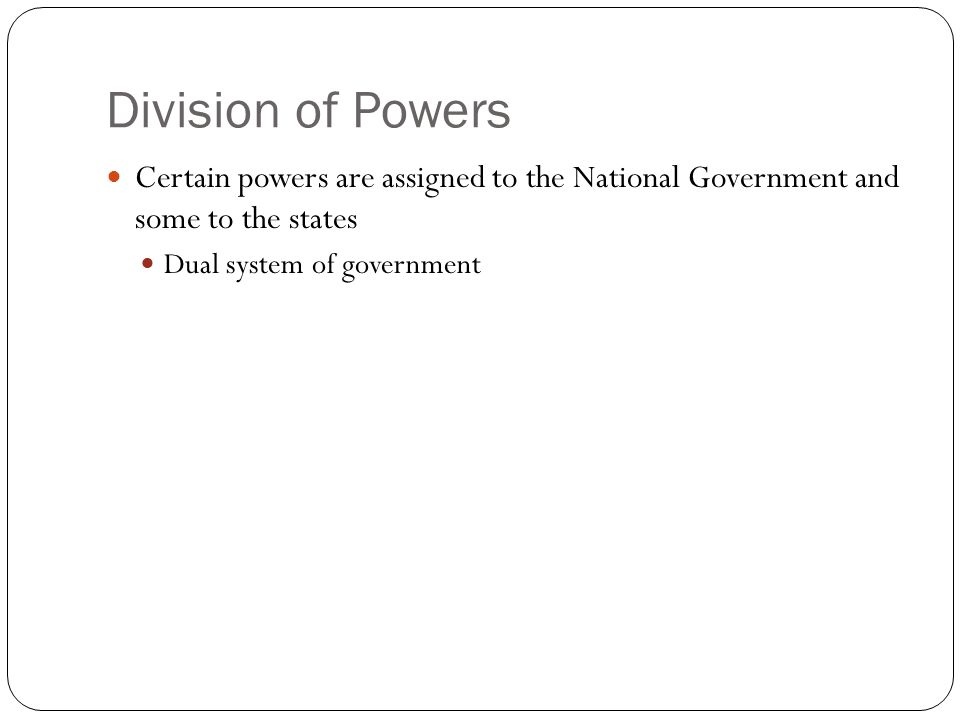 Division of Powers Certain powers are assigned to the National Government and some to the states Dual system of government