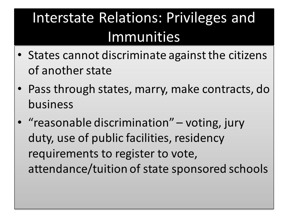 Interstate Relations: Privileges and Immunities States cannot discriminate against the citizens of another state Pass through states, marry, make cont