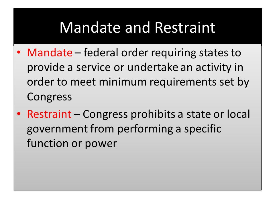 Mandate and Restraint Mandate – federal order requiring states to provide a service or undertake an activity in order to meet minimum requirements set
