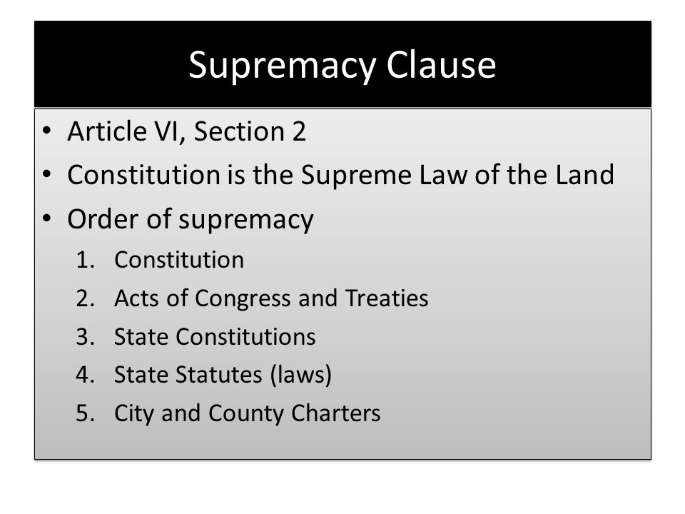 Supremacy Clause Article VI, Section 2 Constitution is the Supreme Law of the Land Order of supremacy 1.Constitution 2.Acts of Congress and Treaties 3