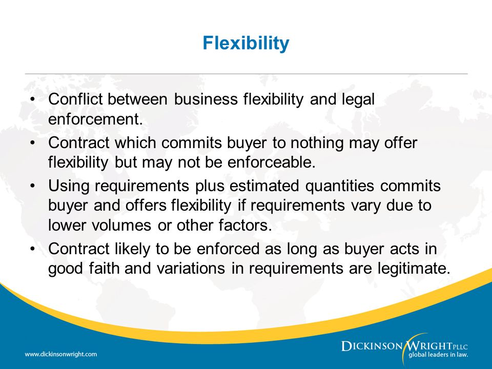 Flexibility Conflict between business flexibility and legal enforcement. Contract which commits buyer to nothing may offer flexibility but may not be