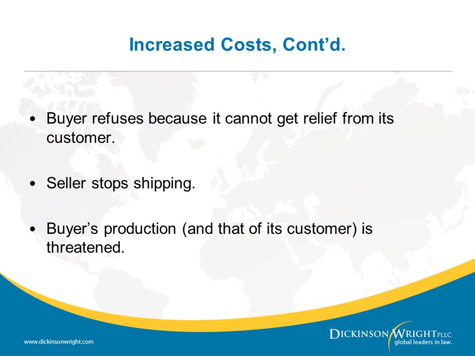 Increased Costs, Cont'd. Buyer refuses because it cannot get relief from its customer. Seller stops shipping. Buyer's production (and that of its cust