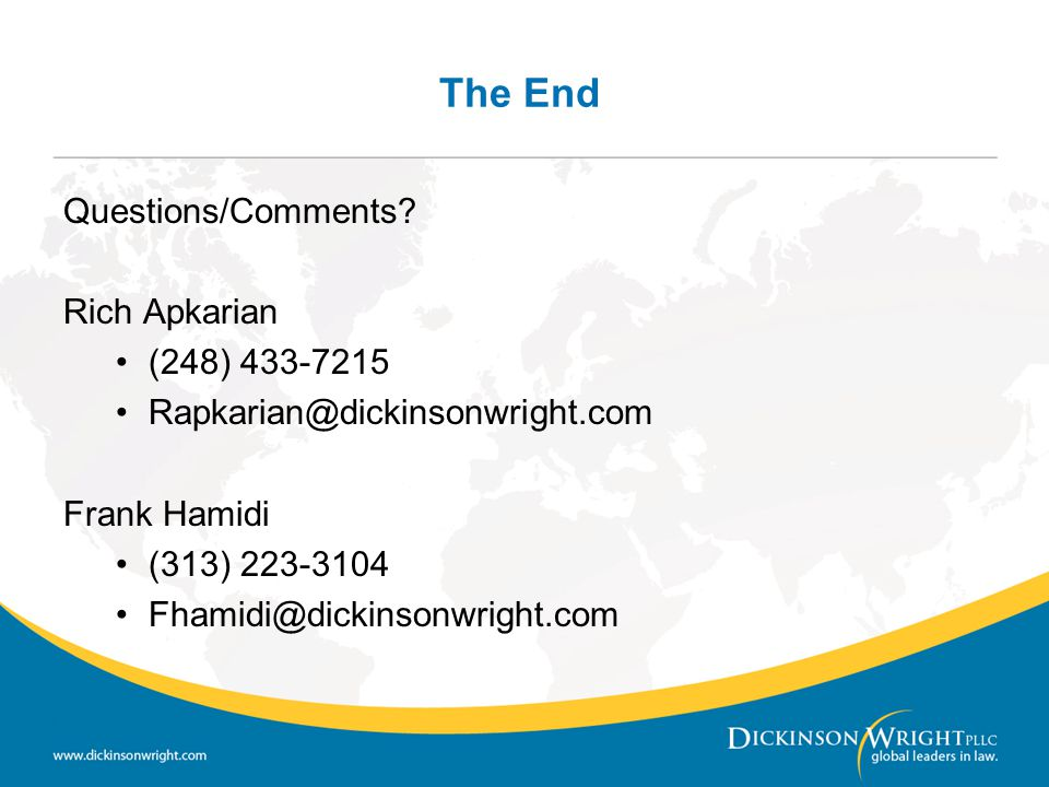 The End Questions/Comments? Rich Apkarian (248) 433-7215 Rapkarian@dickinsonwright.com Frank Hamidi (313) 223-3104 Fhamidi@dickinsonwright.com