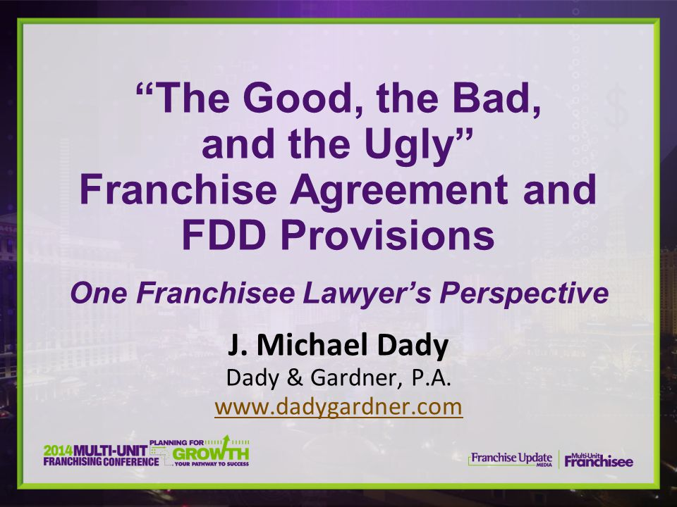 """""""The Good, the Bad, and the Ugly"""" Franchise Agreement and FDD Provisions One Franchisee Lawyer's Perspective J. Michael Dady Dady & Gardner, P.A. www."""