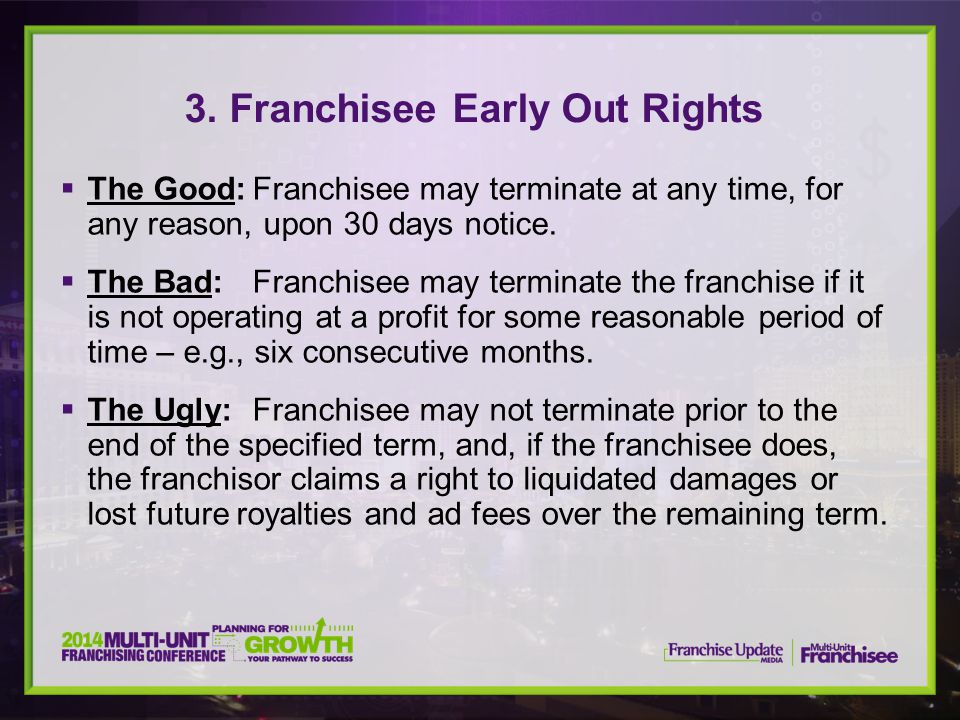  The Good:Franchisee may terminate at any time, for any reason, upon 30 days notice.  The Bad:Franchisee may terminate the franchise if it is not op