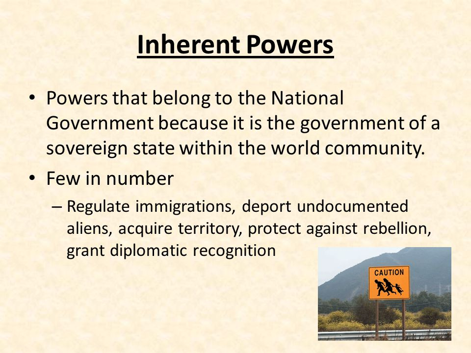 Inherent Powers Powers that belong to the National Government because it is the government of a sovereign state within the world community.