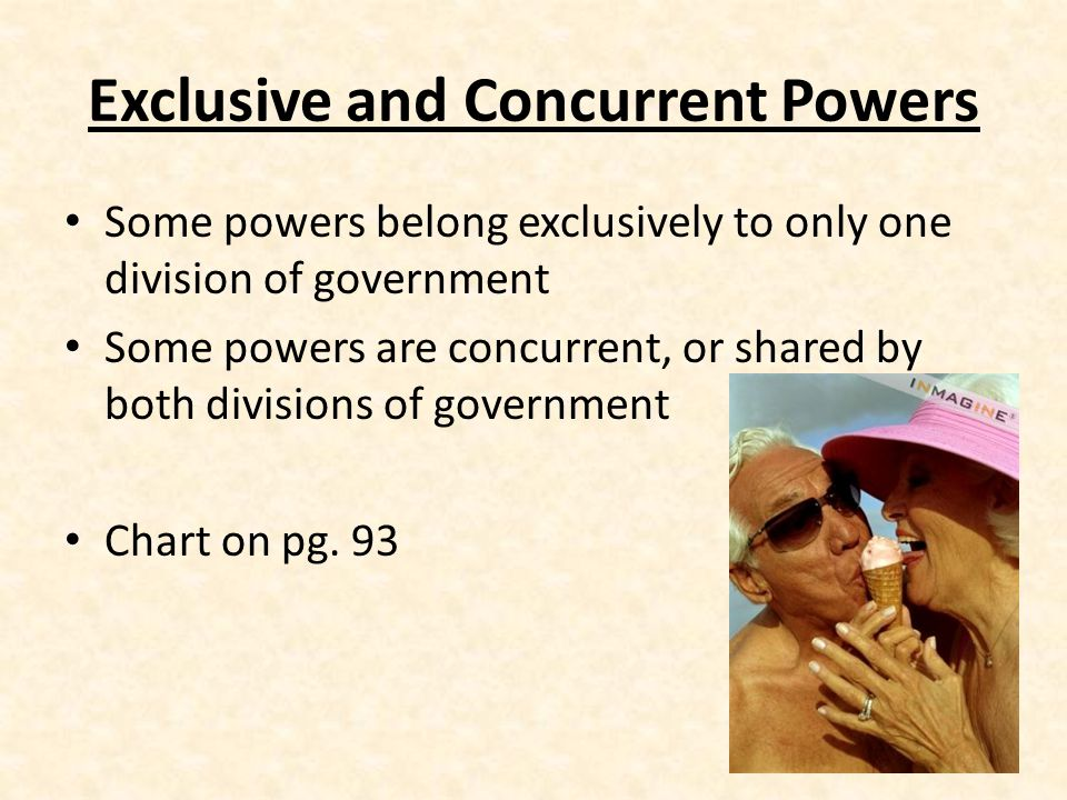 Exclusive and Concurrent Powers Some powers belong exclusively to only one division of government Some powers are concurrent, or shared by both divisions of government Chart on pg.