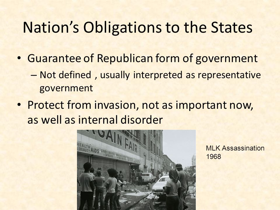 Nation's Obligations to the States Guarantee of Republican form of government – Not defined, usually interpreted as representative government Protect from invasion, not as important now, as well as internal disorder MLK Assassination 1968