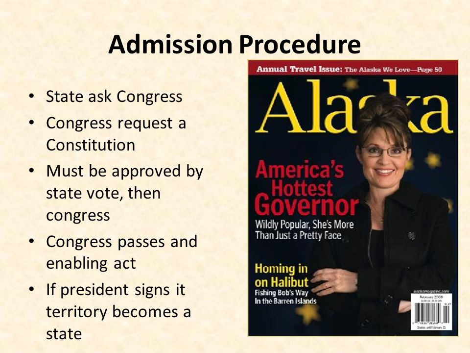 Admission Procedure State ask Congress Congress request a Constitution Must be approved by state vote, then congress Congress passes and enabling act If president signs it territory becomes a state