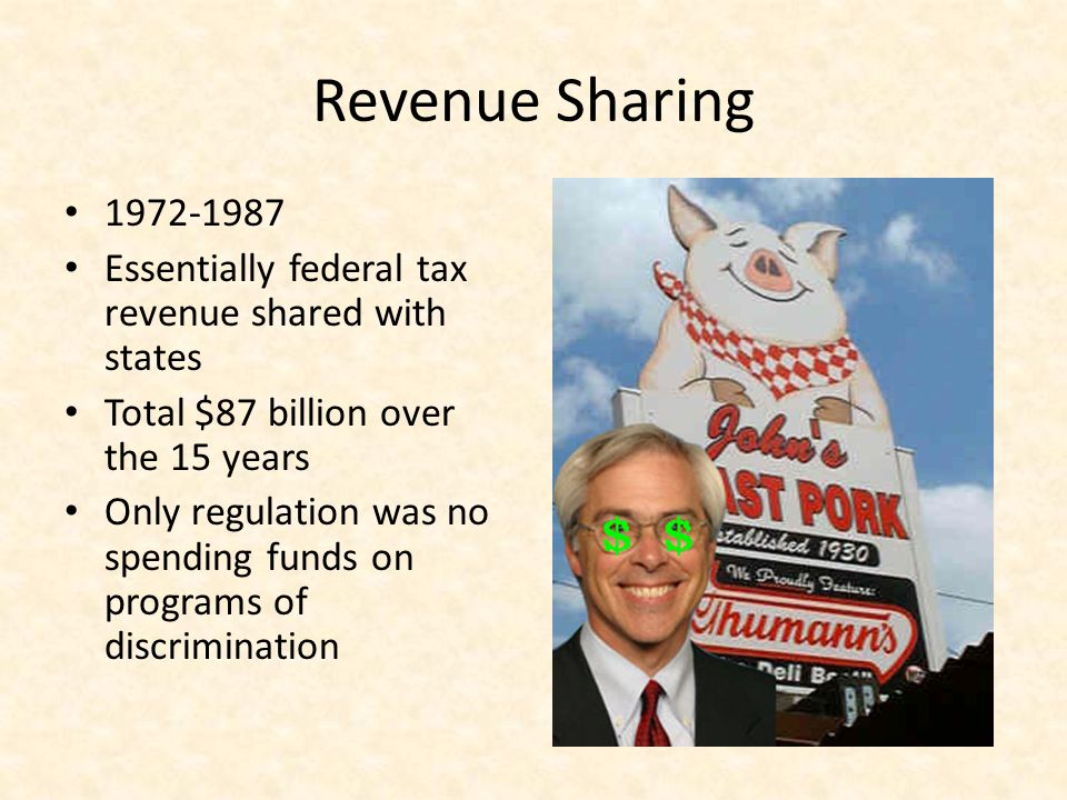 Revenue Sharing 1972-1987 Essentially federal tax revenue shared with states Total $87 billion over the 15 years Only regulation was no spending funds on programs of discrimination