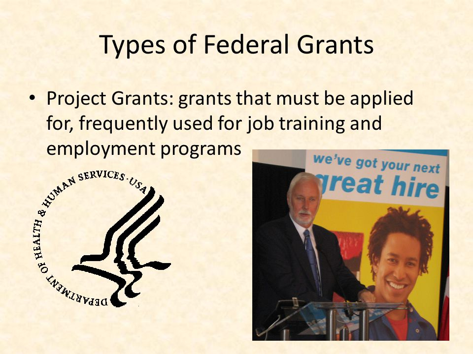 Types of Federal Grants Project Grants: grants that must be applied for, frequently used for job training and employment programs