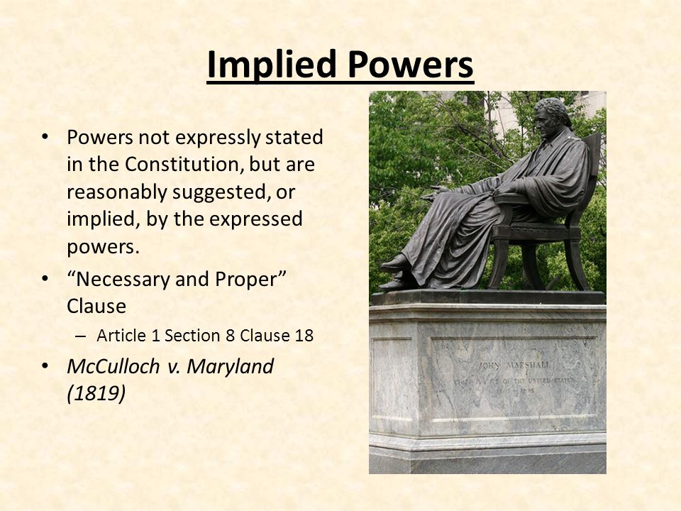 Implied Powers Powers not expressly stated in the Constitution, but are reasonably suggested, or implied, by the expressed powers.