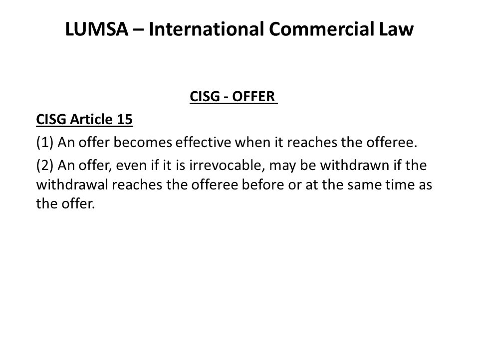 LUMSA – International Commercial Law CISG - OFFER CISG Article 15 (1) An offer becomes effective when it reaches the offeree.