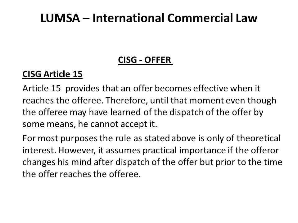 LUMSA – International Commercial Law CISG - OFFER CISG Article 15 Article 15 provides that an offer becomes effective when it reaches the offeree.