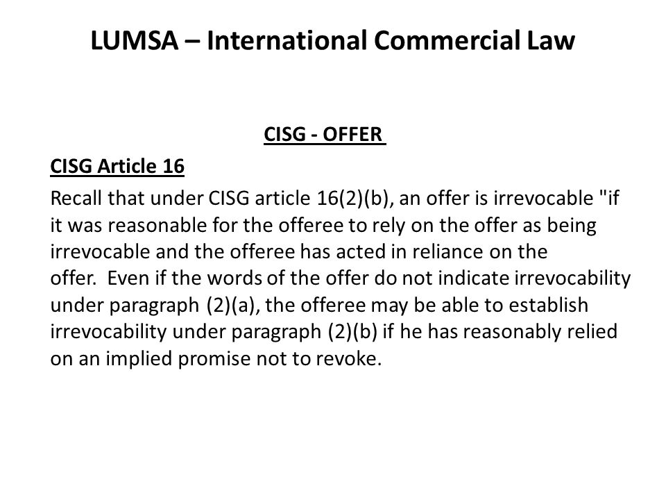 LUMSA – International Commercial Law CISG - OFFER CISG Article 16 Recall that under CISG article 16(2)(b), an offer is irrevocable if it was reasonable for the offeree to rely on the offer as being irrevocable and the offeree has acted in reliance on the offer.