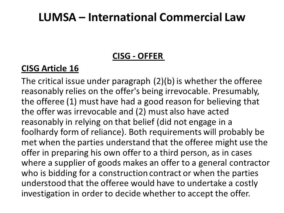 LUMSA – International Commercial Law CISG - OFFER CISG Article 16 The critical issue under paragraph (2)(b) is whether the offeree reasonably relies on the offer s being irrevocable.