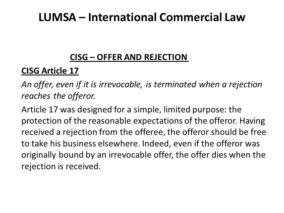 LUMSA – International Commercial Law CISG – OFFER AND REJECTION CISG Article 17 An offer, even if it is irrevocable, is terminated when a rejection reaches the offeror.
