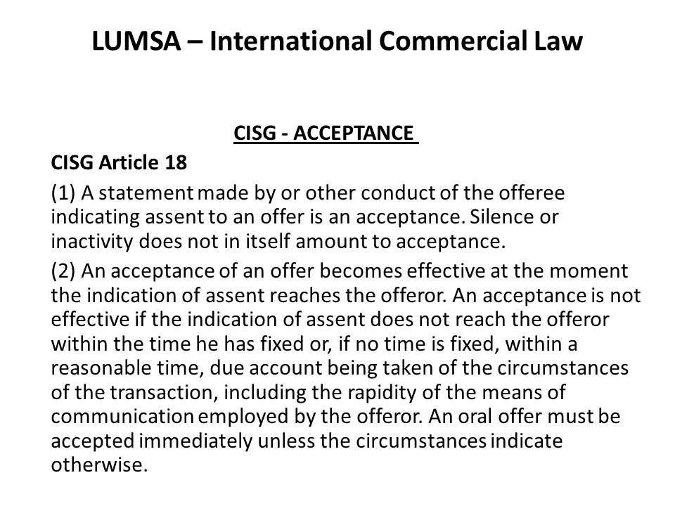 LUMSA – International Commercial Law CISG - ACCEPTANCE CISG Article 18 (1) A statement made by or other conduct of the offeree indicating assent to an offer is an acceptance.