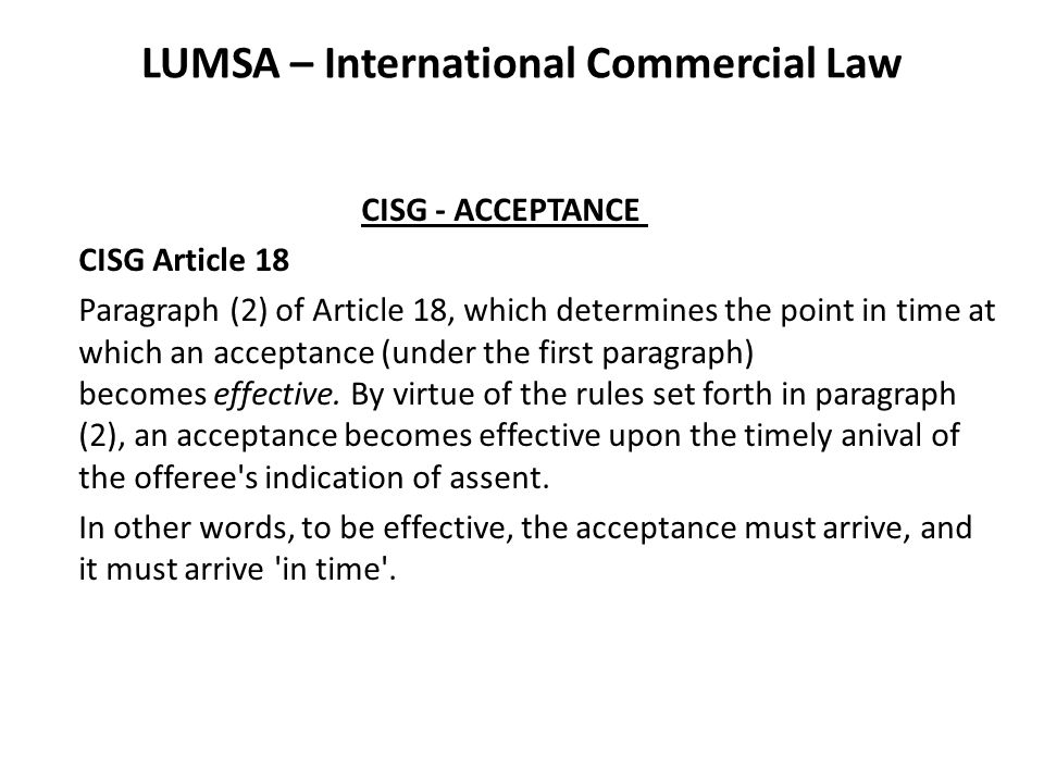 LUMSA – International Commercial Law CISG - ACCEPTANCE CISG Article 18 Paragraph (2) of Article 18, which determines the point in time at which an acceptance (under the first paragraph) becomes effective.