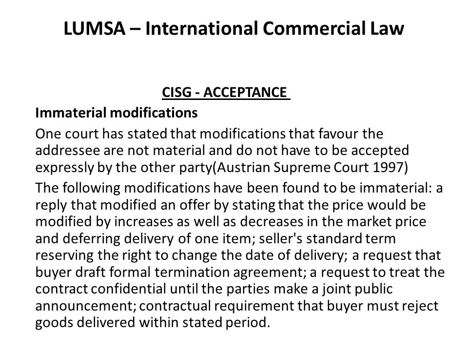 LUMSA – International Commercial Law CISG - ACCEPTANCE Immaterial modifications One court has stated that modifications that favour the addressee are not material and do not have to be accepted expressly by the other party(Austrian Supreme Court 1997) The following modifications have been found to be immaterial: a reply that modified an offer by stating that the price would be modified by increases as well as decreases in the market price and deferring delivery of one item; seller s standard term reserving the right to change the date of delivery; a request that buyer draft formal termination agreement; a request to treat the contract confidential until the parties make a joint public announcement; contractual requirement that buyer must reject goods delivered within stated period.