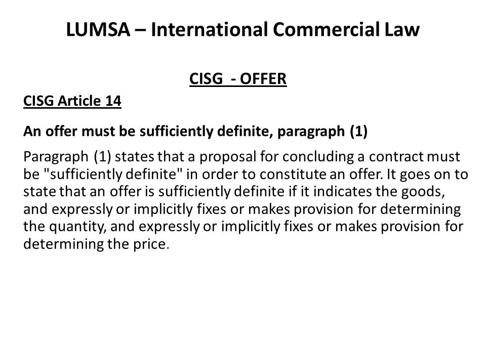 LUMSA – International Commercial Law CISG - OFFER CISG Article 15 The difficulty from a conceptual point of view is that the addressee of an electronic withdrawal does not have to be physically present at the place where the message arrives.