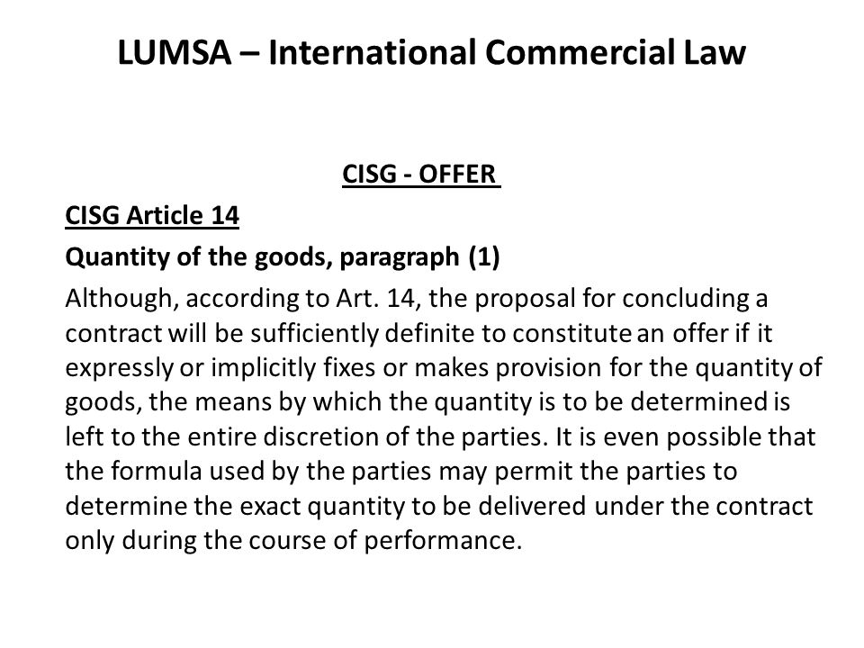 LUMSA – International Commercial Law CISG - ACCEPTANCE CISG Article 18 Assent By Performance of Act – Paragraph 3 Sometimes, the offeror will request - or at least impliedly condone – that the offeree accept without actually making such a statement.