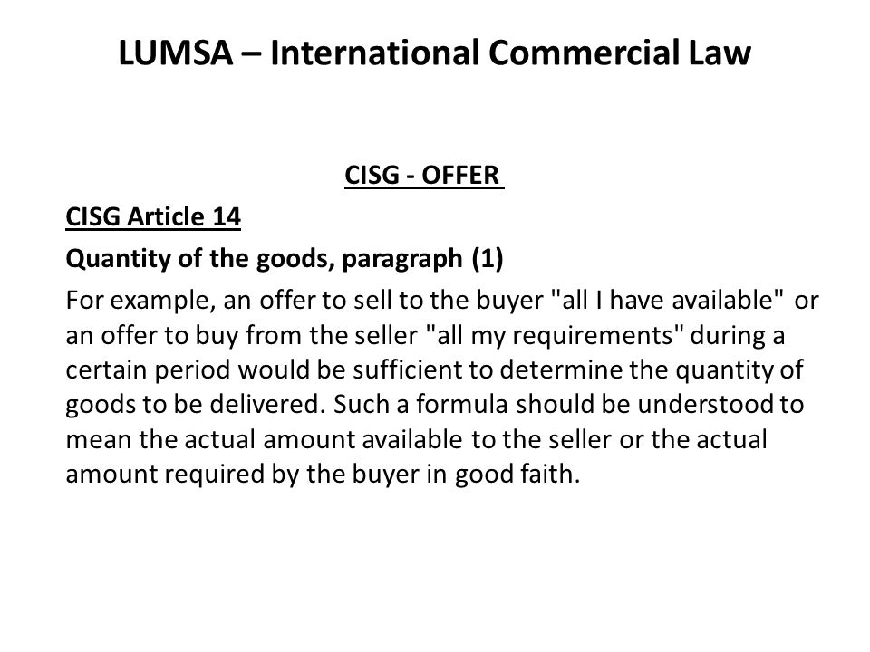 LUMSA – International Commercial Law CISG - OFFER CISG Article 14 Quantity of the goods, paragraph (1) For example, an offer to sell to the buyer all I have available or an offer to buy from the seller all my requirements during a certain period would be sufficient to determine the quantity of goods to be delivered.