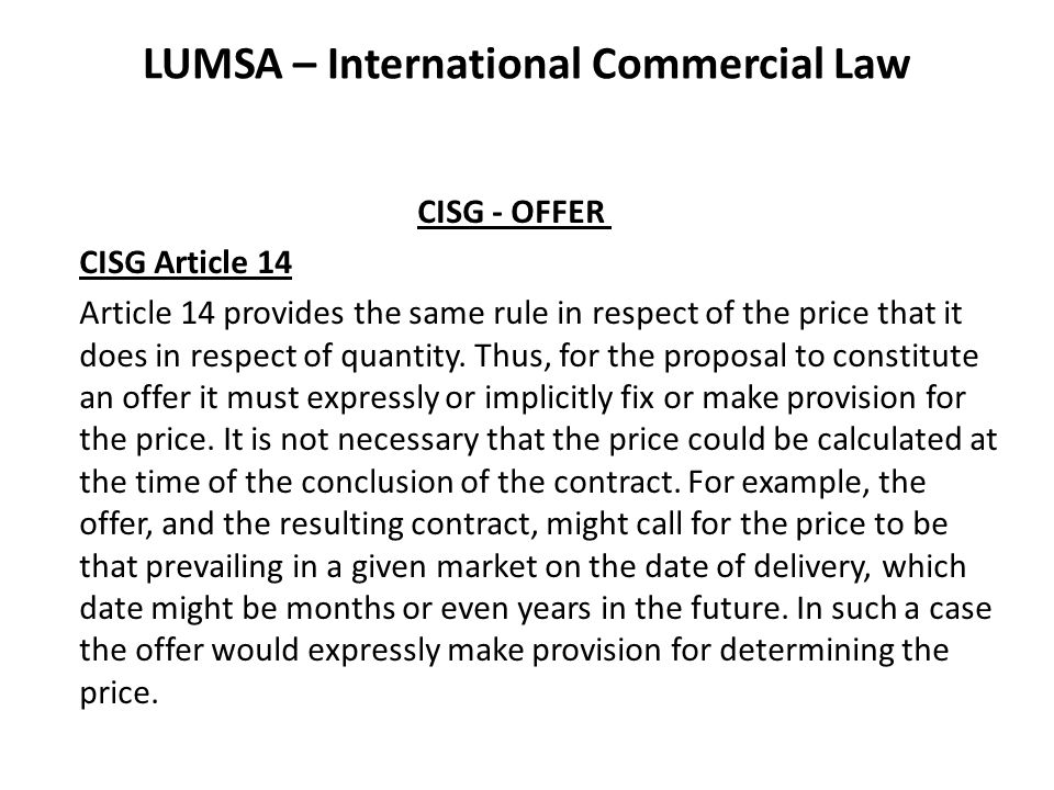 LUMSA – International Commercial Law CISG - ACCEPTANCE CISG Article 19 (3) Additional or different terms relating, among other things, to the price, payment, quality and quantity of the goods, place and time of delivery, extent of one party s liability to the other or the settlement of disputes are considered to alter the terms of the offer materially.