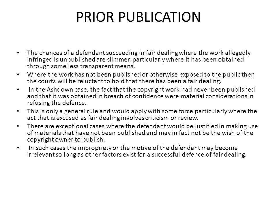 PRIOR PUBLICATION The chances of a defendant succeeding in fair dealing where the work allegedly infringed is unpublished are slimmer, particularly wh