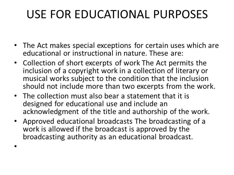 USE FOR EDUCATIONAL PURPOSES The Act makes special exceptions for certain uses which are educational or instructional in nature. These are: Collection