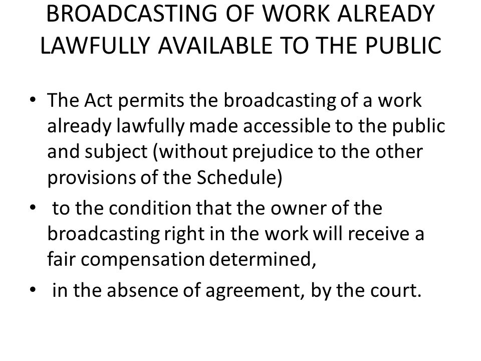 BROADCASTING OF WORK ALREADY LAWFULLY AVAILABLE TO THE PUBLIC The Act permits the broadcasting of a work already lawfully made accessible to the publi