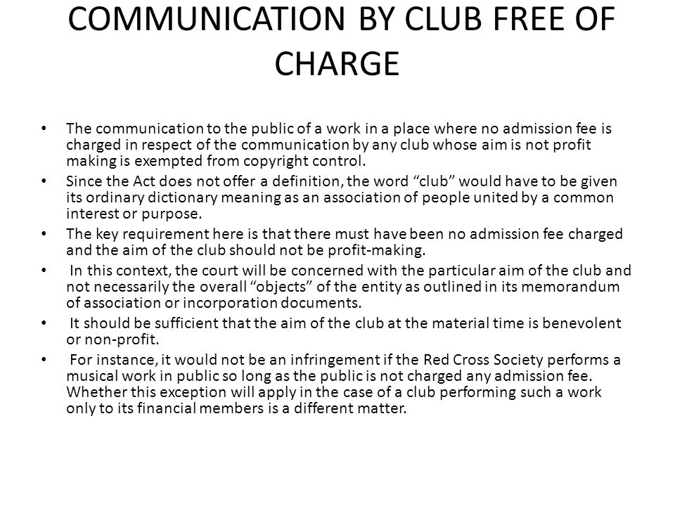 COMMUNICATION BY CLUB FREE OF CHARGE The communication to the public of a work in a place where no admission fee is charged in respect of the communic