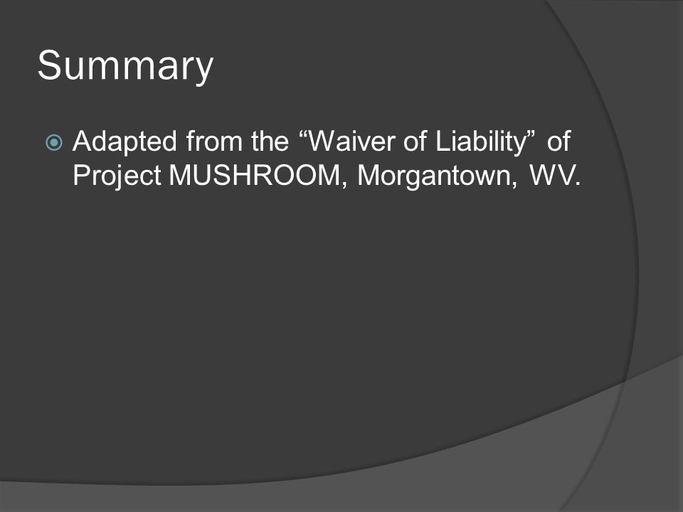 Summary  Adapted from the Waiver of Liability of Project MUSHROOM, Morgantown, WV.