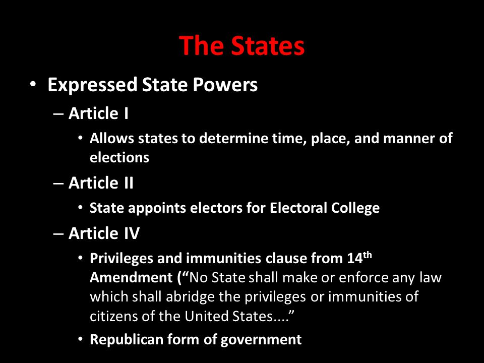 The States Expressed State Powers – Article I Allows states to determine time, place, and manner of elections – Article II State appoints electors for Electoral College – Article IV Privileges and immunities clause from 14 th Amendment ( No State shall make or enforce any law which shall abridge the privileges or immunities of citizens of the United States.... Republican form of government